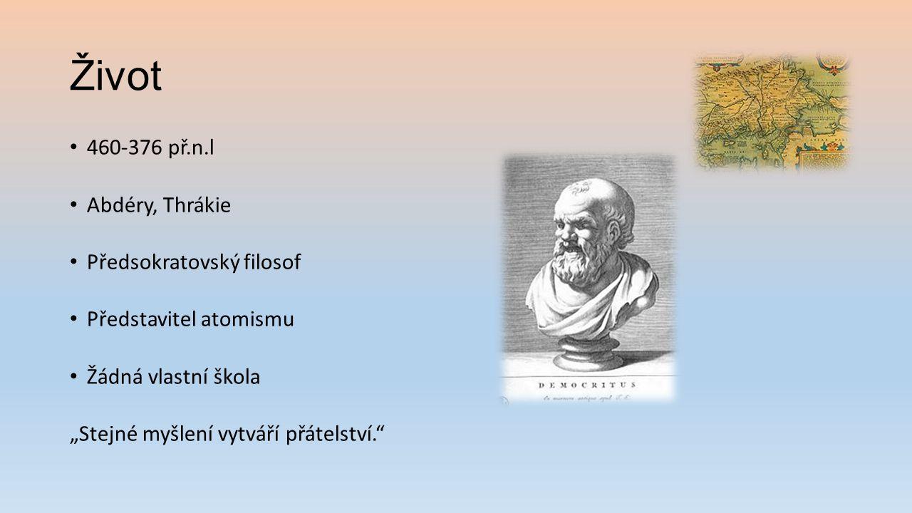 """Život 460-376 př.n.l Abdéry, Thrákie Předsokratovský filosof Představitel atomismu Žádná vlastní škola """"Stejné myšlení vytváří přátelství."""""""