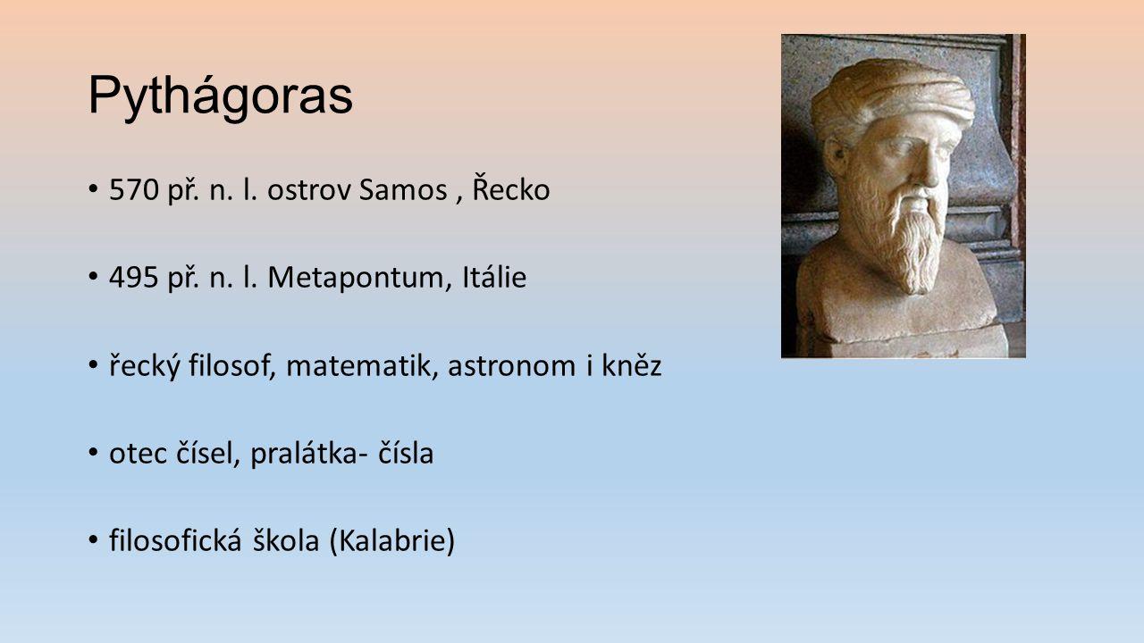 Pythágoras 570 př. n. l. ostrov Samos, Řecko 495 př. n. l. Metapontum, Itálie řecký filosof, matematik, astronom i kněz otec čísel, pralátka- čísla fi