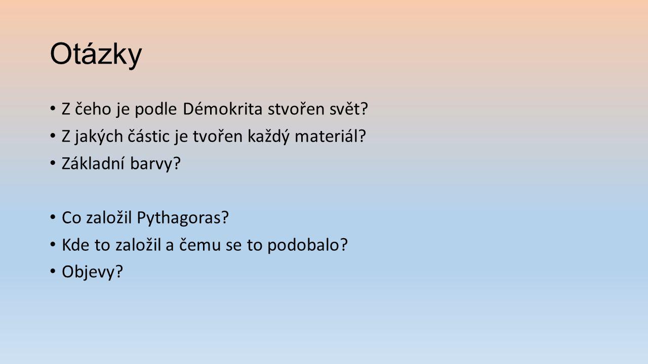Otázky Z čeho je podle Démokrita stvořen svět? Z jakých částic je tvořen každý materiál? Základní barvy? Co založil Pythagoras? Kde to založil a čemu