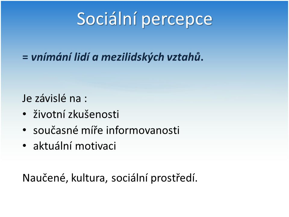 Sociální percepce = vnímání lidí a mezilidských vztahů. Je závislé na : životní zkušenosti současné míře informovanosti aktuální motivaci Naučené, kul