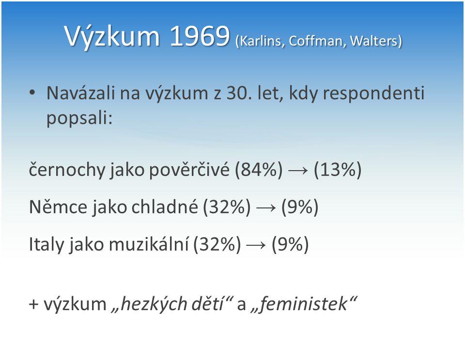 Výzkum 1969 (Karlins, Coffman, Walters) Navázali na výzkum z 30. let, kdy respondenti popsali: černochy jako pověrčivé (84%) → (13%) Němce jako chladn