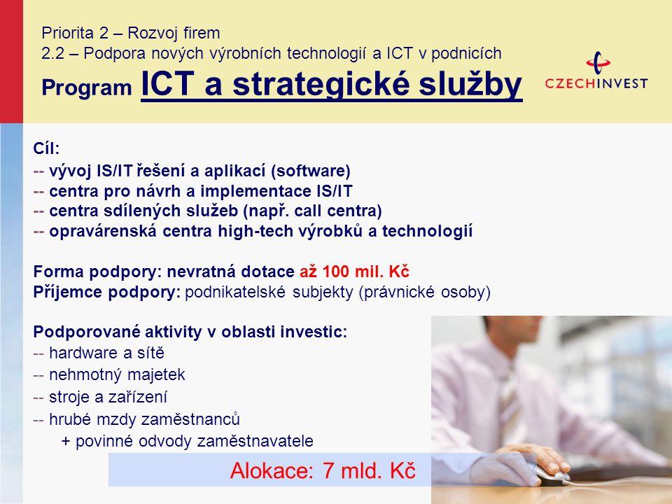 Priorita 2 – Rozvoj firem 2.2 – Podpora nových výrobních technologií a ICT v podnicích Program ICT a strategické služby Cíl: -- vývoj IS/IT řešení a aplikací (software) -- centra pro návrh a implementace IS/IT -- centra sdílených služeb (např.
