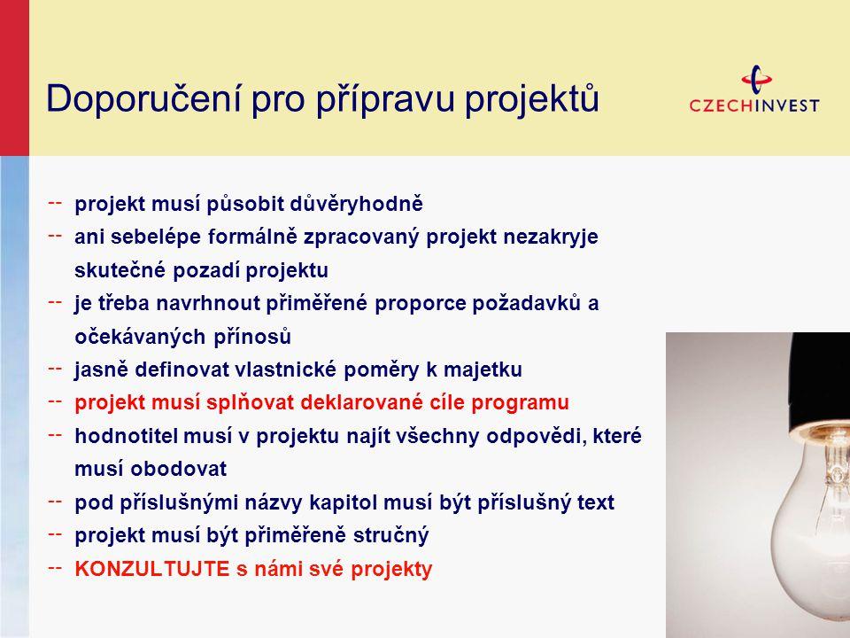 Doporučení pro přípravu projektů ╌ projekt musí působit důvěryhodně ╌ ani sebelépe formálně zpracovaný projekt nezakryje skutečné pozadí projektu ╌ je třeba navrhnout přiměřené proporce požadavků a očekávaných přínosů ╌ jasně definovat vlastnické poměry k majetku ╌ projekt musí splňovat deklarované cíle programu ╌ hodnotitel musí v projektu najít všechny odpovědi, které musí obodovat ╌ pod příslušnými názvy kapitol musí být příslušný text ╌ projekt musí být přiměřeně stručný ╌ KONZULTUJTE s námi své projekty