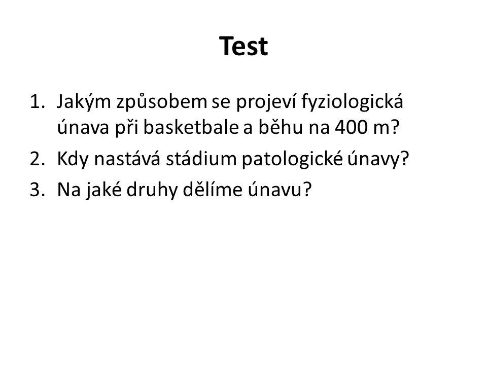 Test 1.Jakým způsobem se projeví fyziologická únava při basketbale a běhu na 400 m? 2.Kdy nastává stádium patologické únavy? 3.Na jaké druhy dělíme ún