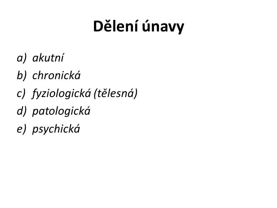 Dělení únavy a)akutní b)chronická c)fyziologická (tělesná) d)patologická e)psychická