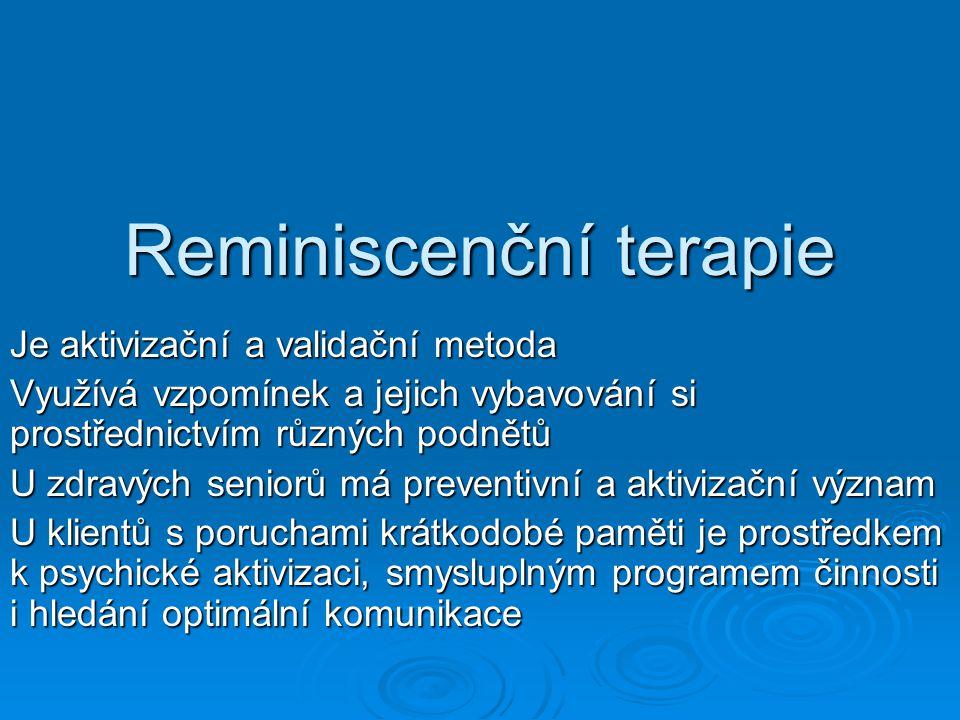 Reminiscenční terapie Je aktivizační a validační metoda Využívá vzpomínek a jejich vybavování si prostřednictvím různých podnětů U zdravých seniorů má preventivní a aktivizační význam U klientů s poruchami krátkodobé paměti je prostředkem k psychické aktivizaci, smysluplným programem činnosti i hledání optimální komunikace