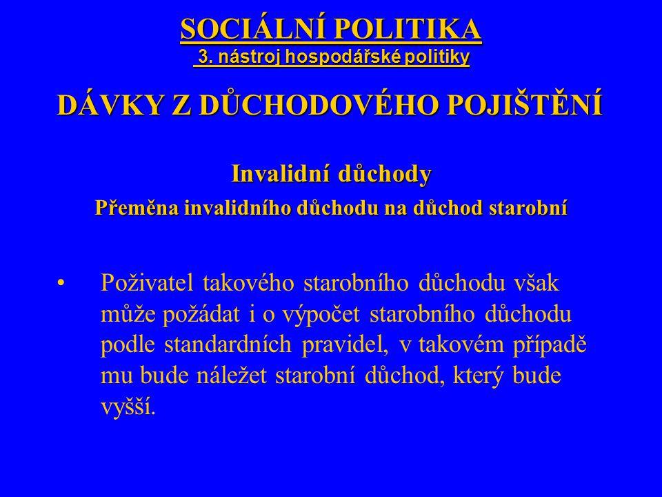 SOCIÁLNÍ POLITIKA 3. nástroj hospodářské politiky DÁVKY Z DŮCHODOVÉHO POJIŠTĚNÍ Invalidní důchody Přeměna invalidního důchodu na důchod starobní Poživ