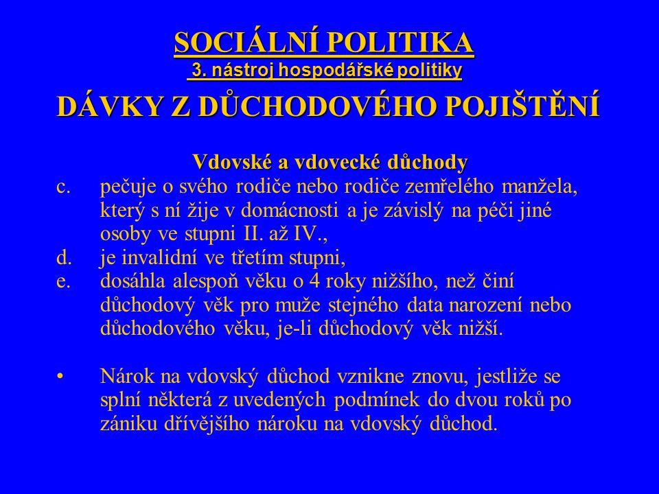 SOCIÁLNÍ POLITIKA 3. nástroj hospodářské politiky DÁVKY Z DŮCHODOVÉHO POJIŠTĚNÍ Vdovské a vdovecké důchody c.pečuje o svého rodiče nebo rodiče zemřelé