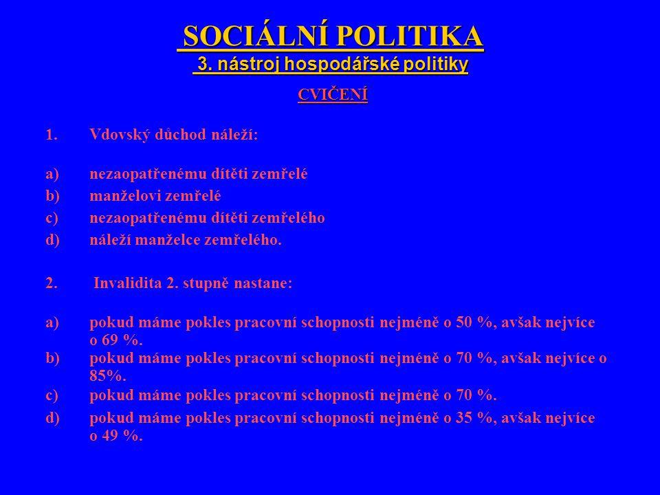 SOCIÁLNÍ POLITIKA 3. nástroj hospodářské politiky SOCIÁLNÍ POLITIKA 3. nástroj hospodářské politikyCVIČENÍ 1.Vdovský důchod náleží: a)nezaopatřenému d