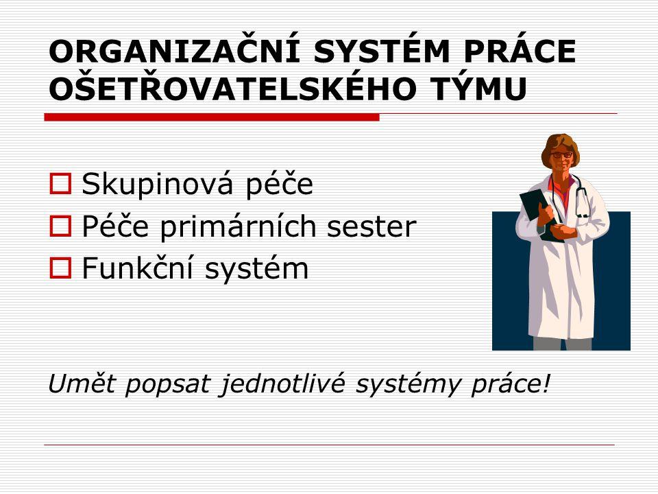 ORGANIZAČNÍ SYSTÉM PRÁCE OŠETŘOVATELSKÉHO TÝMU  Skupinová péče  Péče primárních sester  Funkční systém Umět popsat jednotlivé systémy práce!