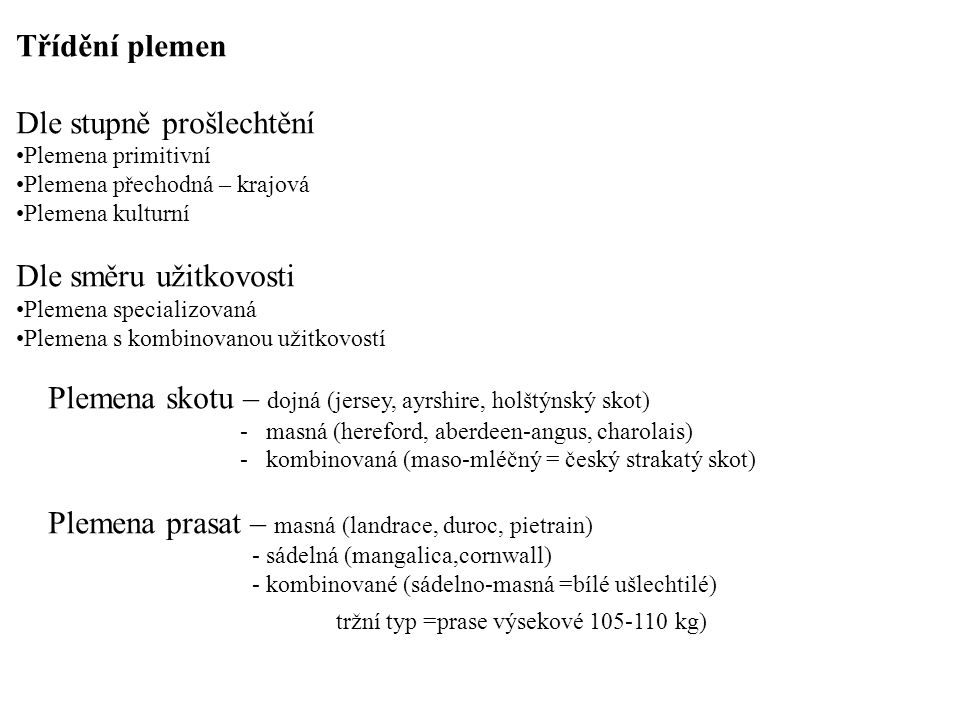 Třídění plemen Dle stupně prošlechtění Plemena primitivní Plemena přechodná – krajová Plemena kulturní Dle směru užitkovosti Plemena specializovaná Plemena s kombinovanou užitkovostí Plemena skotu – dojná (jersey, ayrshire, holštýnský skot) - masná (hereford, aberdeen-angus, charolais) - kombinovaná (maso-mléčný = český strakatý skot) Plemena prasat – masná (landrace, duroc, pietrain) - sádelná (mangalica,cornwall) - kombinované (sádelno-masná =bílé ušlechtilé) tržní typ =prase výsekové 105-110 kg)