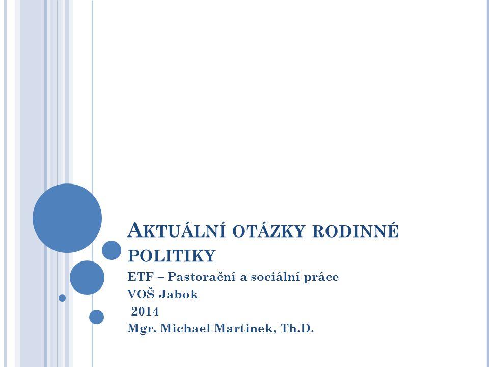 A KTUÁLNÍ OTÁZKY RODINNÉ POLITIKY ETF – Pastorační a sociální práce VOŠ Jabok 2014 Mgr.