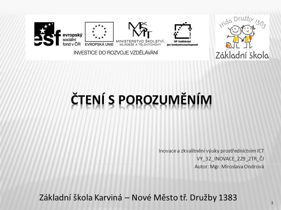 Název vzdělávacího materiálu Čtení s porozuměním Číslo vzdělávacího materiálu VY_32_INOVACE_229_2TR_CJ Číslo šablony III/2 Autor Miroslava Ondrová, Mgr.