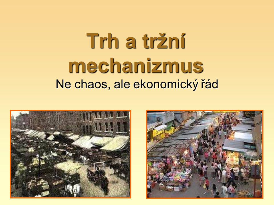 Trh a tržní mechanizmus Ne chaos, ale ekonomický řád