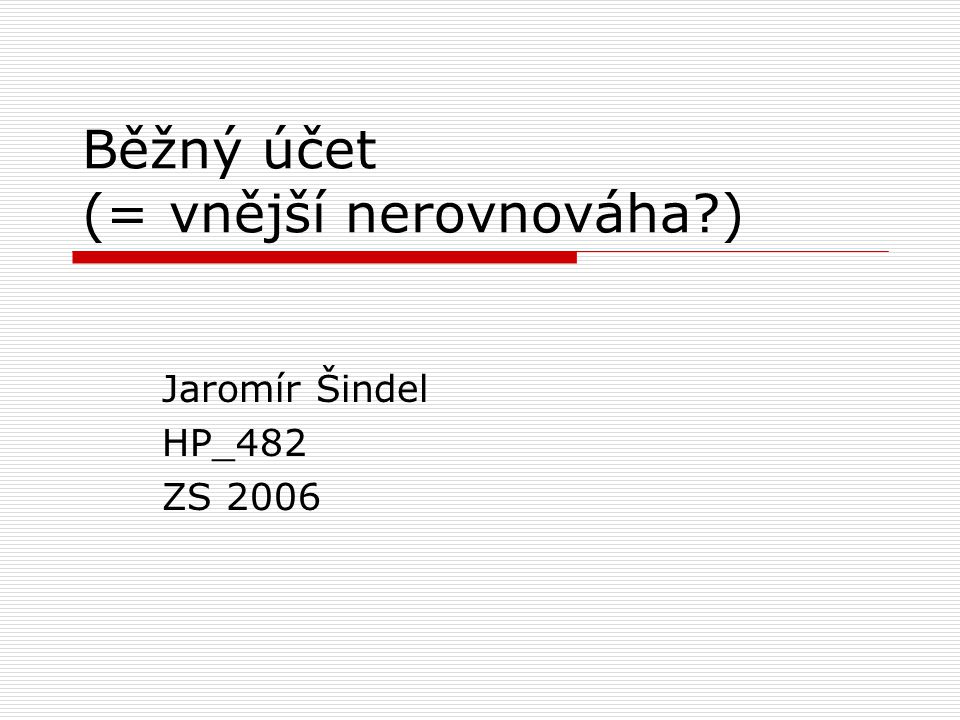 Běžný účet (= vnější nerovnováha?) Jaromír Šindel HP_482 ZS 2006