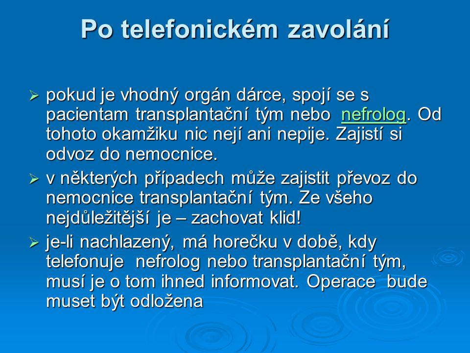 Po telefonickém zavolání  pokud je vhodný orgán dárce, spojí se s pacientam transplantační tým nebo nefrolog. Od tohoto okamžiku nic nejí ani nepije.