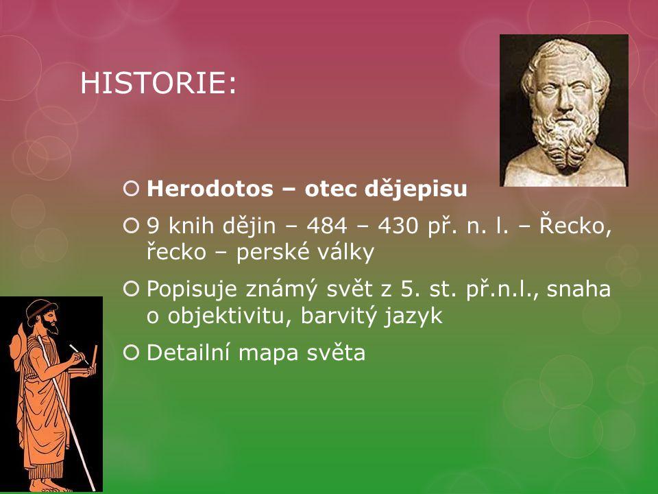 HISTORIE:  Herodotos – otec dějepisu  9 knih dějin – 484 – 430 př. n. l. – Řecko, řecko – perské války  Popisuje známý svět z 5. st. př.n.l., snaha