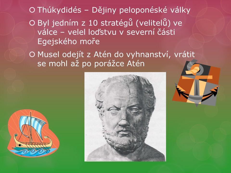  Thúkydidés – Dějiny peloponéské války  Byl jedním z 10 stratégů (velitelů) ve válce – velel loďstvu v severní části Egejského moře  Musel odejít z Atén do vyhnanství, vrátit se mohl až po porážce Atén