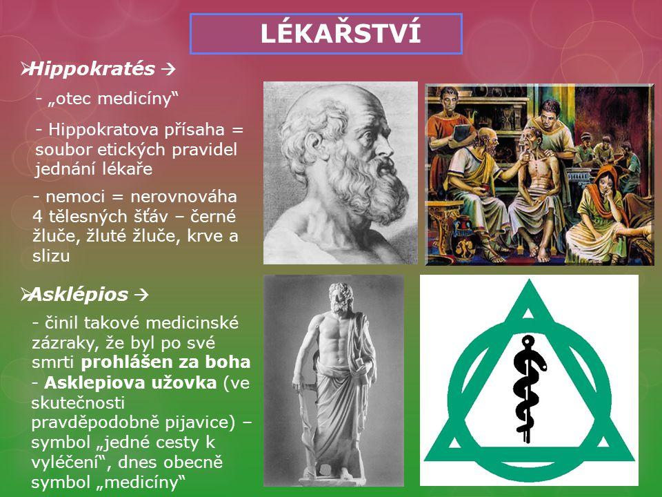 """LÉKAŘSTVÍ  Hippokratés  - """"otec medicíny - Hippokratova přísaha = soubor etických pravidel jednání lékaře - nemoci = nerovnováha 4 tělesných šťáv – černé žluče, žluté žluče, krve a slizu  Asklépios  - A- Asklepiova užovka (ve skutečnosti pravděpodobně pijavice) – symbol """"jedné cesty k vyléčení , dnes obecně symbol """"medicíny - činil takové medicinské zázraky, že byl po své smrti prohlášen za boha"""