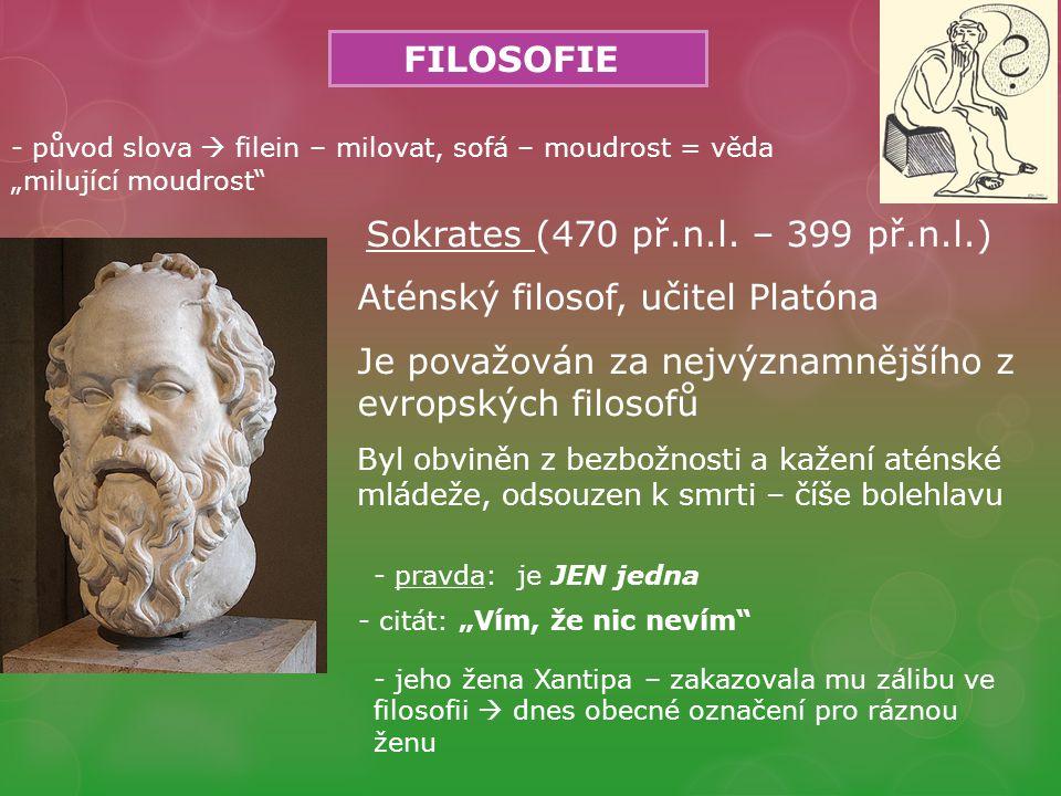 FILOSOFIE Sokrates (470 př.n.l. – 399 př.n.l.) Aténský filosof, učitel Platóna Je považován za nejvýznamnějšího z evropských filosofů Byl obviněn z be