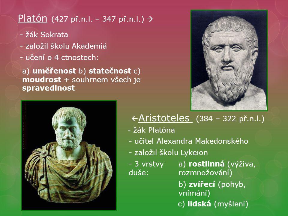 Platón (427 př.n.l. – 347 př.n.l.)  - žák Sokrata - založil školu Akademiá - učení o 4 ctnostech: a) uměřenost b) statečnost c) moudrost + souhrnem v