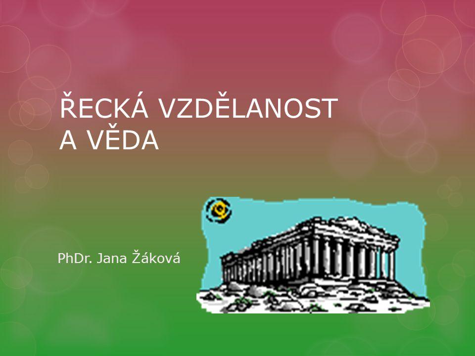 ŘECKÁ VZDĚLANOST A VĚDA PhDr. Jana Žáková