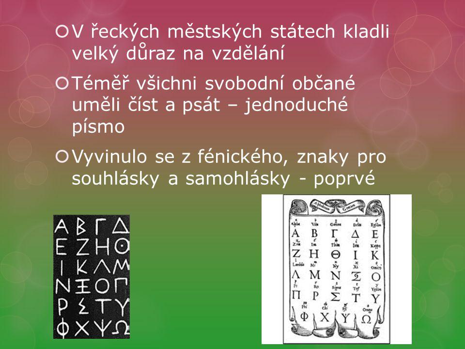 V řeckých městských státech kladli velký důraz na vzdělání  Téměř všichni svobodní občané uměli číst a psát – jednoduché písmo  Vyvinulo se z fénického, znaky pro souhlásky a samohlásky - poprvé