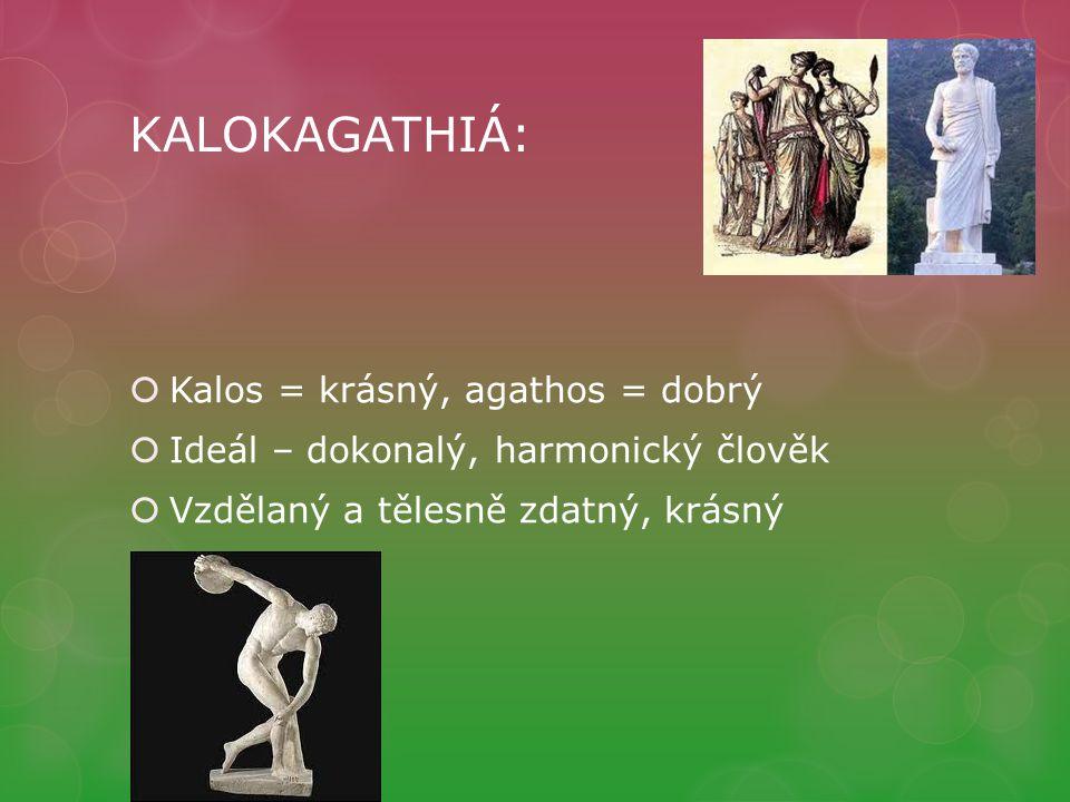 KALOKAGATHIÁ:  Kalos = krásný, agathos = dobrý  Ideál – dokonalý, harmonický člověk  Vzdělaný a tělesně zdatný, krásný