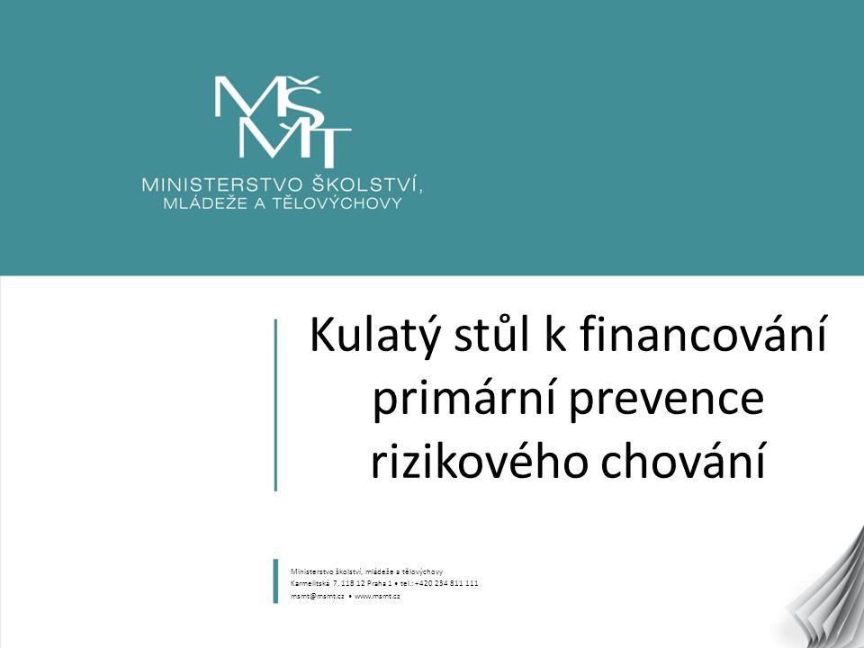 1 Kulatý stůl k financování primární prevence rizikového chování Ministerstvo školství, mládeže a tělovýchovy Karmelitská 7, 118 12 Praha 1 tel.: +420