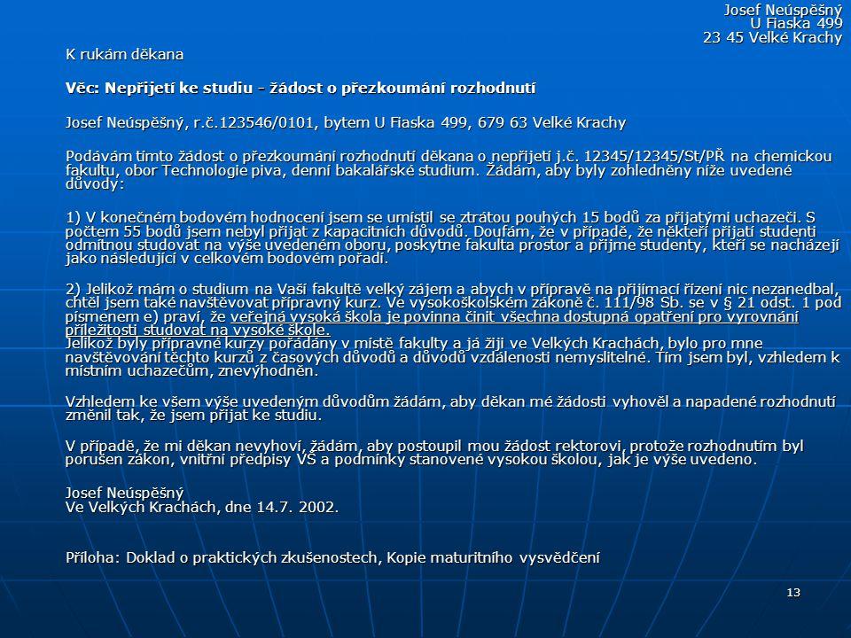 13 Josef Neúspěšný U Fiaska 499 23 45 Velké Krachy K rukám děkana Věc: Nepřijetí ke studiu - žádost o přezkoumání rozhodnutí Josef Neúspěšný, r.č.1235