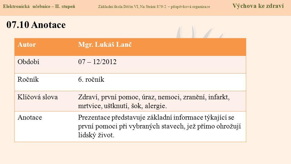 AutorMgr. Lukáš Lanč Období07 – 12/2012 Ročník6. ročník Klíčová slovaZdraví, první pomoc, úraz, nemoci, zranění, infarkt, mrtvice, uštknutí, šok, aler