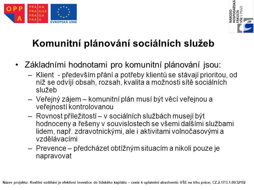 Název projektu: Kvalitní vzdělání je efektivní investice do lidského kapitálu – cesta k uplatnění absolventů VŠE na trhu práce; CZ.2.17/3.1.00/32102 Komunitní plánování sociálních služeb Základními prioritami sociálních služeb jsou zpravidla: –podpora soběstačnosti a nezávislosti klientů, včetně nezávislosti na službě samotné –odstranění nebo zmírnění sociálního znevýhodnění klientů: umožnit jim co nejširší zapojení do života společnosti –zmapování a veřejná diskuse o rizikových sociálních situacích a tím na jedné straně ochrana společenství, na druhé straně předcházení sociálnímu vyloučení jednotlivých osob nebo skupin –upřednostnění služeb, které umožňují uživatelům zůstat v jejich přirozeném fyzickém a sociálním prostředí, čímž přispívají k zachování přirozených rodinných a lidských vazeb –faktická i finanční okamžitá dostupnost sociálních služeb pro všechny, kteří je momentálně potřebují a nezříkají se jich.