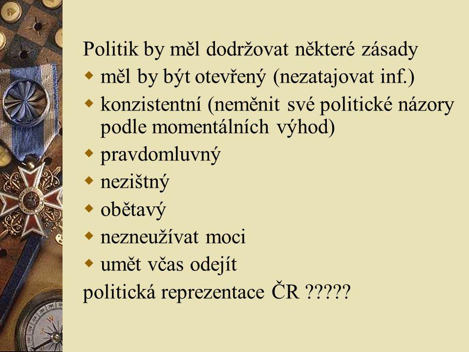 Politik by měl dodržovat některé zásady  měl by být otevřený (nezatajovat inf.)  konzistentní (neměnit své politické názory podle momentálních výhod)  pravdomluvný  nezištný  obětavý  nezneužívat moci  umět včas odejít politická reprezentace ČR ?????