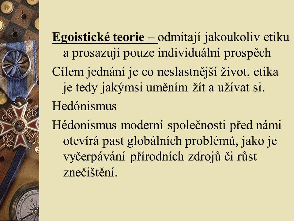 Egoistické teorie – odmítají jakoukoliv etiku a prosazují pouze individuální prospěch Cílem jednání je co neslastnější život, etika je tedy jakýmsi uměním žít a užívat si.
