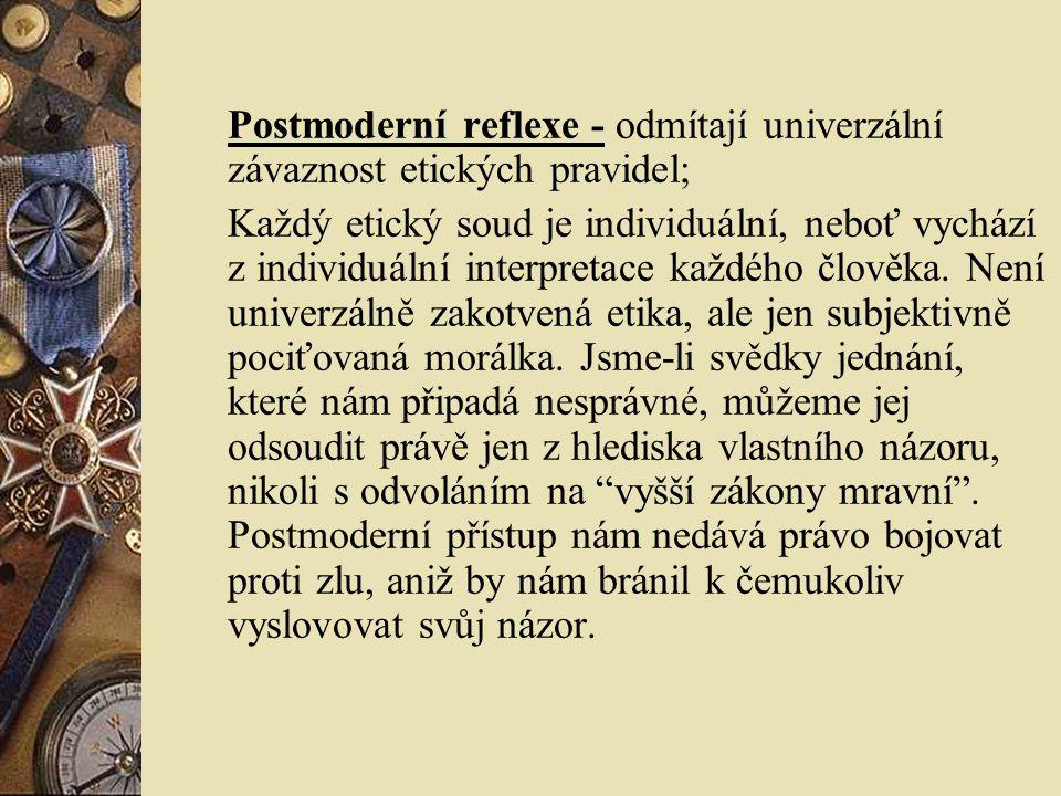Postmoderní reflexe - odmítají univerzální závaznost etických pravidel; Každý etický soud je individuální, neboť vychází z individuální interpretace každého člověka.
