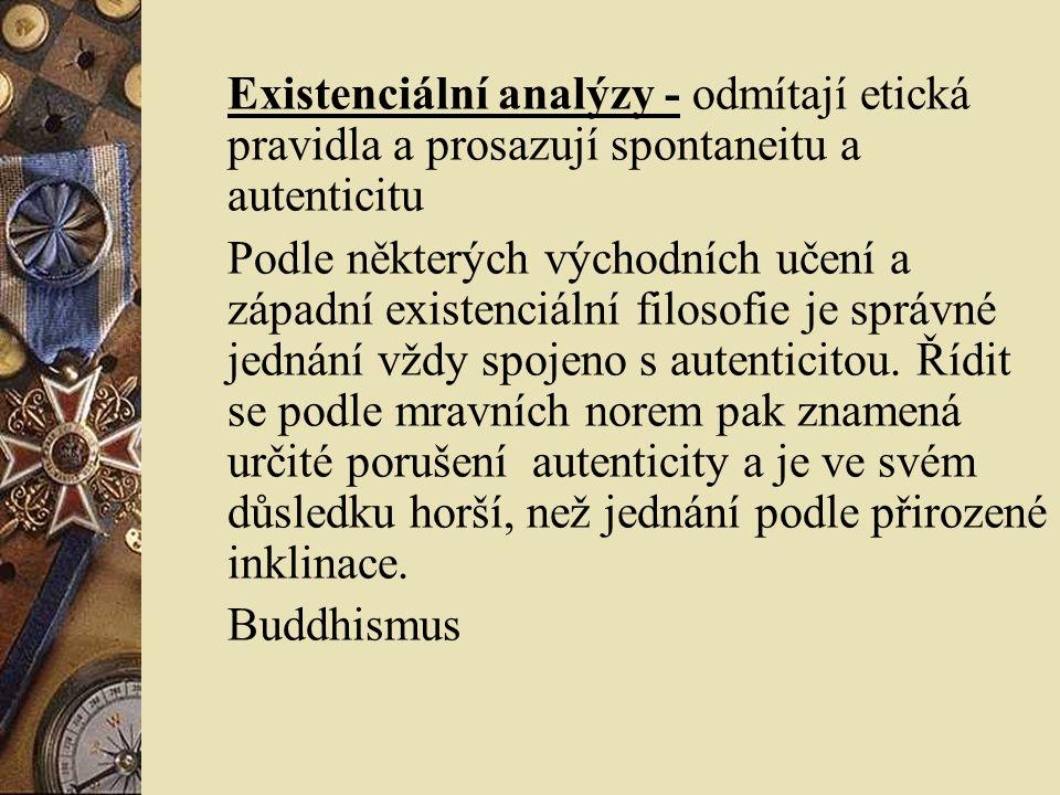 Existenciální analýzy - odmítají etická pravidla a prosazují spontaneitu a autenticitu Podle některých východních učení a západní existenciální filoso