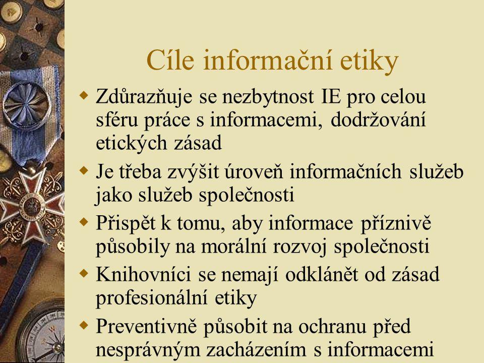 Cíle informační etiky  Zdůrazňuje se nezbytnost IE pro celou sféru práce s informacemi, dodržování etických zásad  Je třeba zvýšit úroveň informačních služeb jako služeb společnosti  Přispět k tomu, aby informace příznivě působily na morální rozvoj společnosti  Knihovníci se nemají odklánět od zásad profesionální etiky  Preventivně působit na ochranu před nesprávným zacházením s informacemi