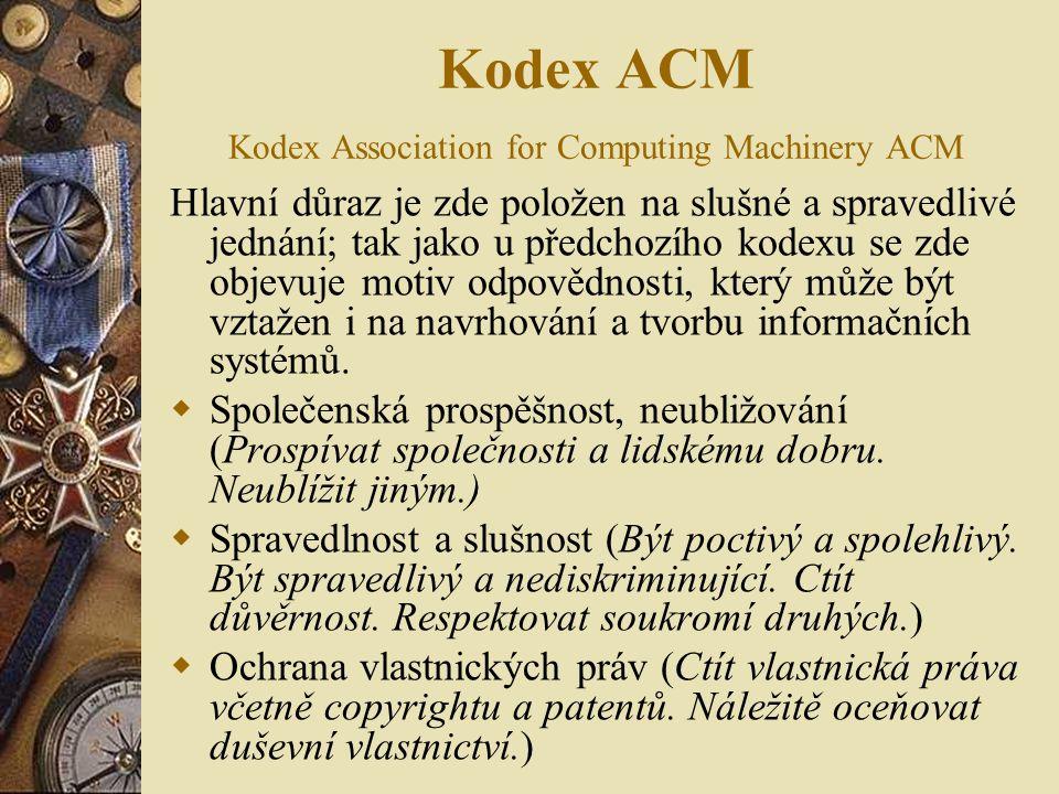 Kodex ACM Kodex Association for Computing Machinery ACM Hlavní důraz je zde položen na slušné a spravedlivé jednání; tak jako u předchozího kodexu se zde objevuje motiv odpovědnosti, který může být vztažen i na navrhování a tvorbu informačních systémů.