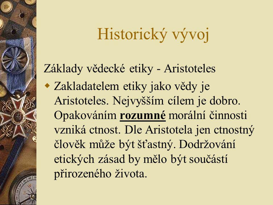 Historický vývoj Základy vědecké etiky - Aristoteles  Zakladatelem etiky jako vědy je Aristoteles. Nejvyšším cílem je dobro. Opakováním rozumné morál