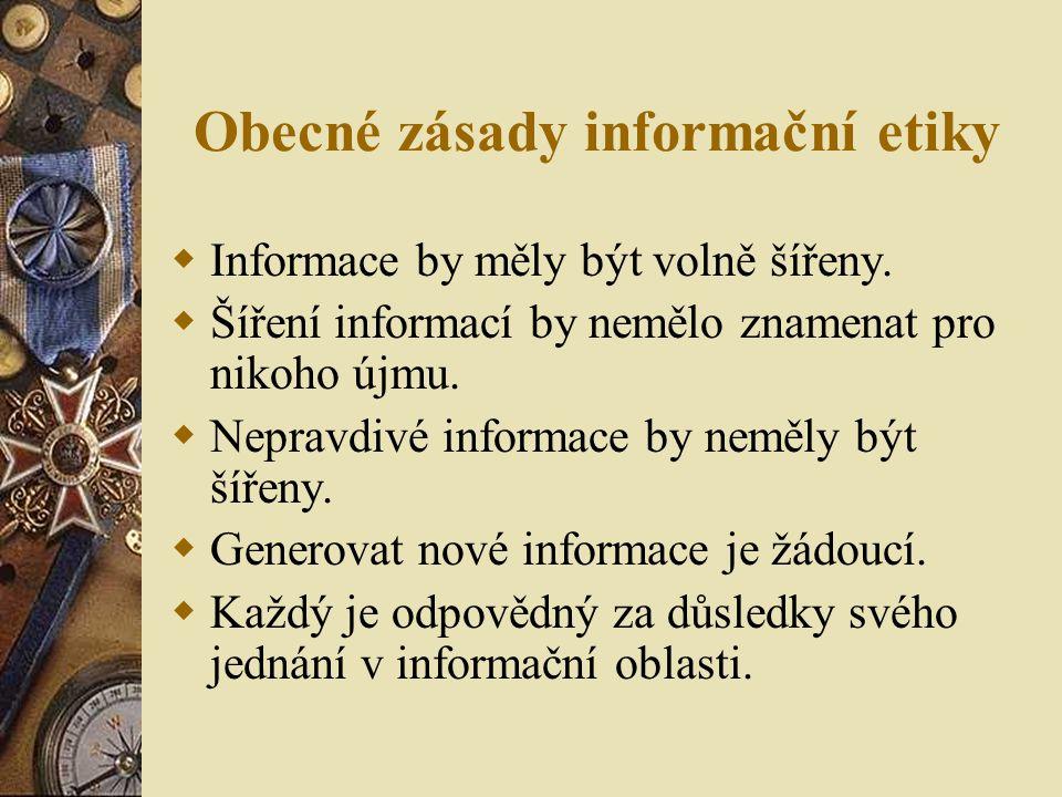 Obecné zásady informační etiky  Informace by měly být volně šířeny.  Šíření informací by nemělo znamenat pro nikoho újmu.  Nepravdivé informace by