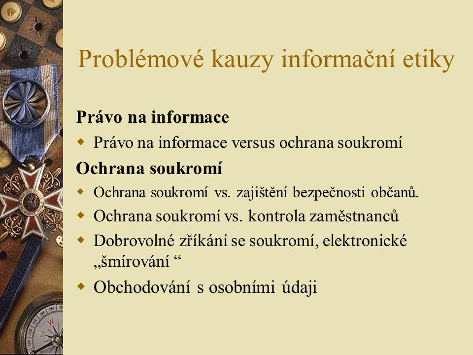 Problémové kauzy informační etiky Právo na informace  Právo na informace versus ochrana soukromí Ochrana soukromí  Ochrana soukromí vs.