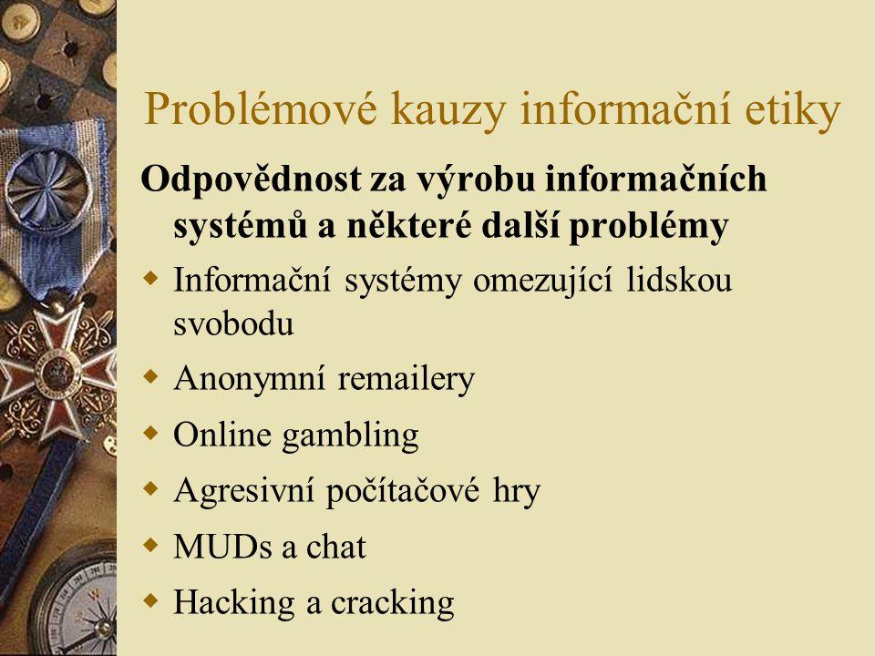 Problémové kauzy informační etiky Odpovědnost za výrobu informačních systémů a některé další problémy  Informační systémy omezující lidskou svobodu  Anonymní remailery  Online gambling  Agresivní počítačové hry  MUDs a chat  Hacking a cracking