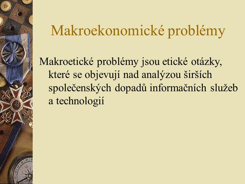 Makroekonomické problémy Makroetické problémy jsou etické otázky, které se objevují nad analýzou širších společenských dopadů informačních služeb a technologií
