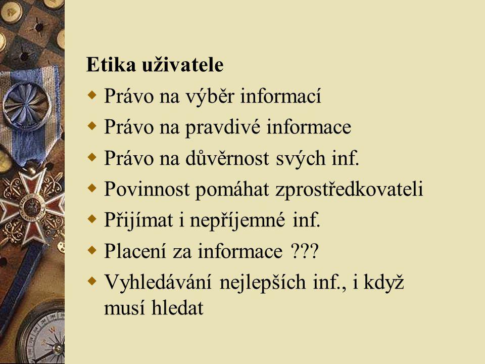 Etika uživatele  Právo na výběr informací  Právo na pravdivé informace  Právo na důvěrnost svých inf.  Povinnost pomáhat zprostředkovateli  Přijí