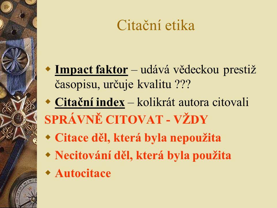 Citační etika  Impact faktor – udává vědeckou prestiž časopisu, určuje kvalitu ???  Citační index – kolikrát autora citovali SPRÁVNĚ CITOVAT - VŽDY