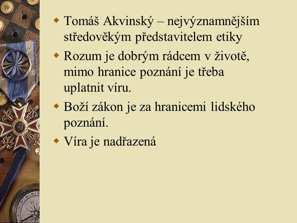  Tomáš Akvinský – nejvýznamnějším středověkým představitelem etiky  Rozum je dobrým rádcem v životě, mimo hranice poznání je třeba uplatnit víru. 