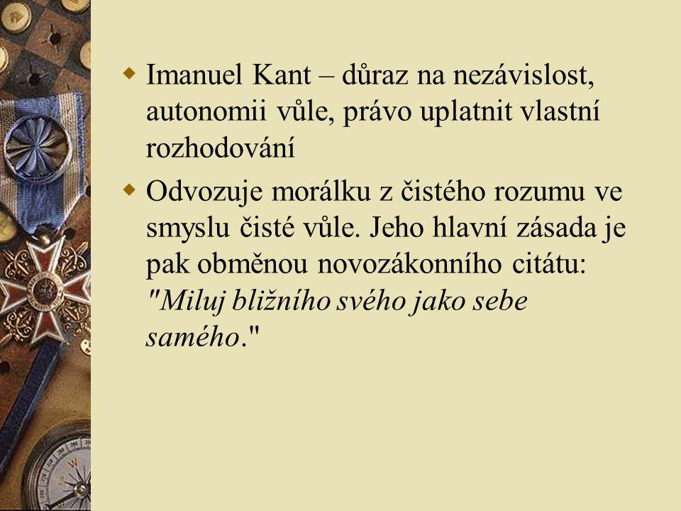  Imanuel Kant – důraz na nezávislost, autonomii vůle, právo uplatnit vlastní rozhodování  Odvozuje morálku z čistého rozumu ve smyslu čisté vůle. Je