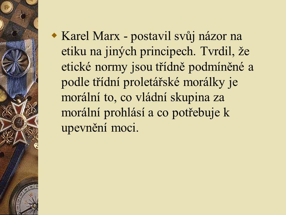  Karel Marx - postavil svůj názor na etiku na jiných principech. Tvrdil, že etické normy jsou třídně podmíněné a podle třídní proletářské morálky je