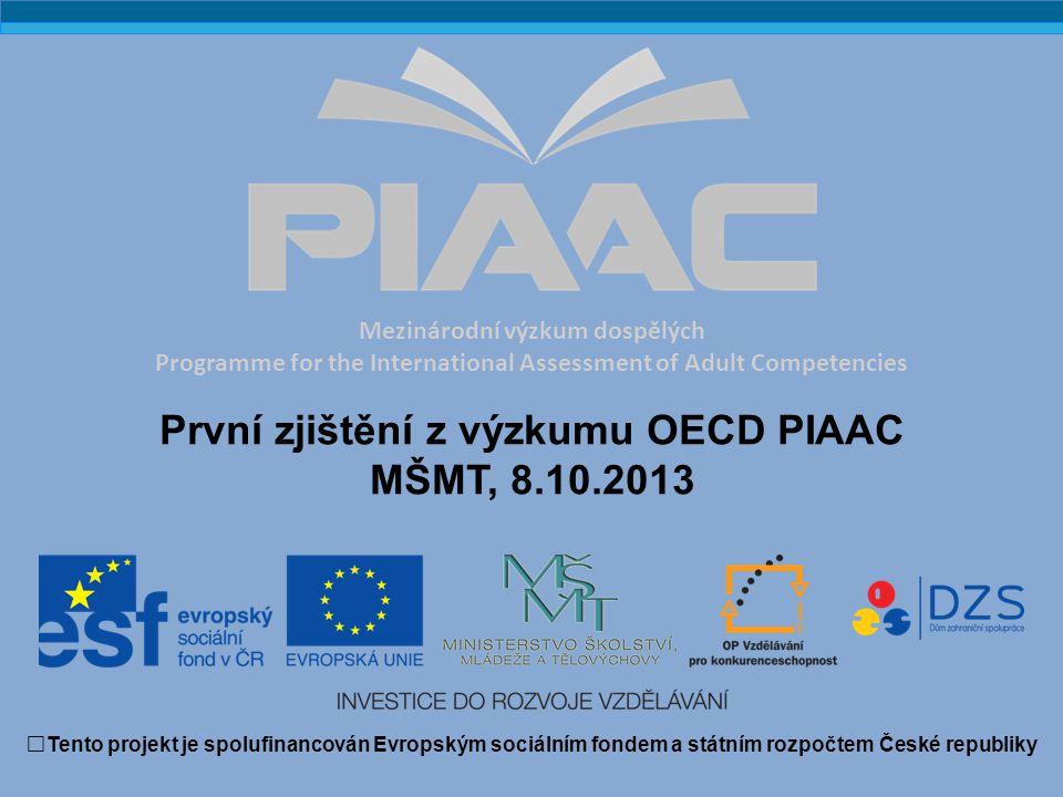 Základní informace o výzkumu PIAAC  součástí OECD Skills Strategy  komplementární k výzkumu PISA  šetření dospělých ve věku 16-65 let  testy čtenářské a numerické gramotnosti a dovednosti řešit problémy v prostředí informačních technologií  dotazníky mapující počáteční a další vzdělávání, zkušenosti na trhu práce a využívání dovedností v životě a v práci  výběr respondentů náhodný  administrace vyškolenými tazateli v domácnostech  administrace prostřednictvím přenosného počítače (CAT) s alternativou písemného testu 2