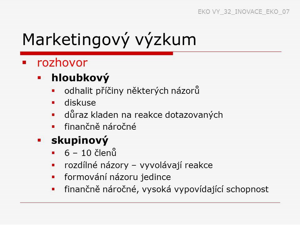 Marketingový výzkum  rozhovor  hloubkový  odhalit příčiny některých názorů  diskuse  důraz kladen na reakce dotazovaných  finančně náročné  skupinový  6 – 10 členů  rozdílné názory – vyvolávají reakce  formování názoru jedince  finančně náročné, vysoká vypovídající schopnost EKO VY_32_INOVACE_EKO_07